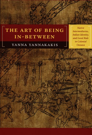 The Art of Being In-between: Native Intermediaries, Indian Identity, and Local Rule in Colonial Oaxaca Yanna Yannakakis