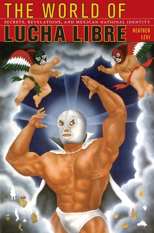 The World of Lucha Libre: Secrets, Revelations, and Mexican National Identity Heather Levi
