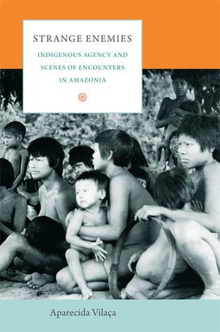 Strange Enemies: Indigenous Agency and Scenes of Encounters in Amazonia Aparecida Vilaça
