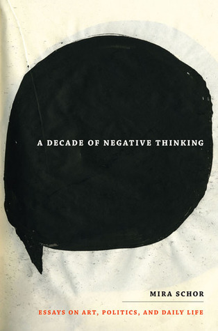 A Decade of Negative Thinking: Essays on Art, Politics, and Daily Life  by  Mira Schor