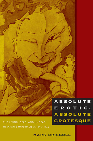 Absolute Erotic, Absolute Grotesque: The Living, Dead, and Undead in Japans Imperialism, 1895-1945 Mark   Driscoll