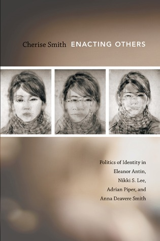 Enacting Others: Politics of Identity in Eleanor Antin, Nikki S. Lee, Adrian Piper, and Anna Deavere Smith  by  Cherise Smith
