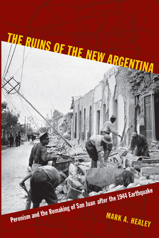 The Ruins of the New Argentina: Peronism and the Remaking of San Juan after the 1944 Earthquake  by  Mark Alan Healey