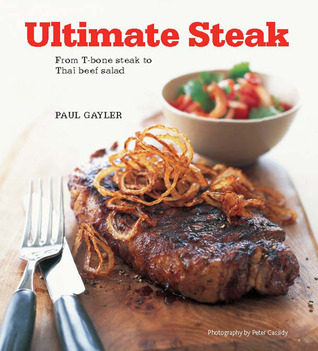 Ultimate Steak: From T-bone Steak to Thai Beef Salad  by  Paul Gayler
