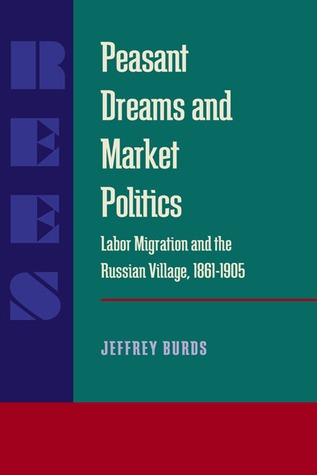 Peasant Dreams and Market Politics: Labor Migration and the Russian Village, 1861–1905  by  Jeffrey Burds