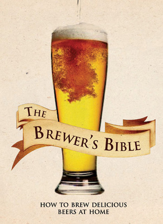 The Brewers Bible: How to Brew Delicious Beers at Home Brian Kunath