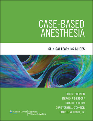 Case-Based Anesthesia: Clinical Learning Guides  by  George Shorten