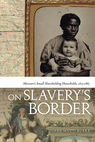 On Slavery's Border: Missouri's Small Slaveholding Households, 1815–1865  by  Diane Mutti Burke