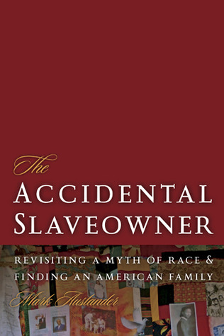 The Accidental Slaveowner: Revisiting a Myth of Race and Finding an American Family  by  Mark Auslander