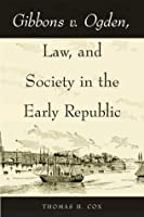 Gibbons v. Ogden, Law, and Society in the Early Republic  by  Thomas H. Cox