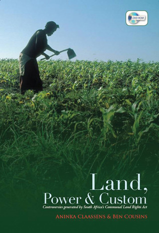 Land, Power, and Custom: Controversies Generated  by  South Africas Communal Land Rights Act by Aninka Claassens