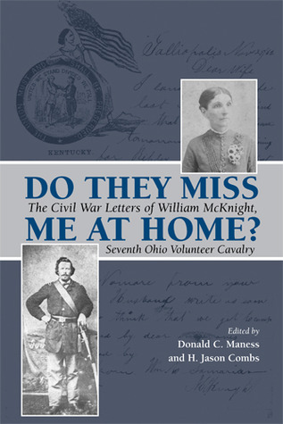 Do They Miss Me at Home?: The Civil War Letters of William McKnight, Seventh Ohio Volunteer Cavalry Donald C. Maness