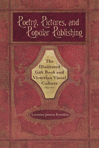 Poetry, Pictures, and Popular Publishing: The Illustrated Gift Book and Victorian Visual Culture, 1855-1875 Lorraine Janzen Kooistra