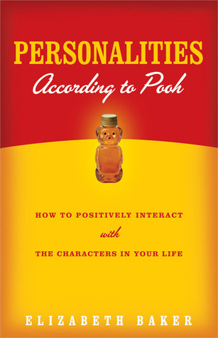 Personalities According to Pooh: How to Positively Interact with the Characters in Your Life Elizabeth Baker