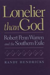Lonelier than God: Robert Penn Warren and the Southern Exile Randy Hendricks
