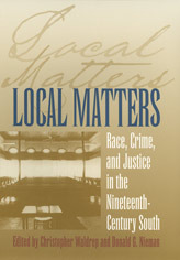 Local Matters: Race, Crime, and Justice in the Nineteenth-Century South Christopher Waldrep