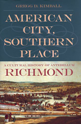 American City, Southern Place: A Cultural History of Antebellum Richmond Gregg D. Kimball