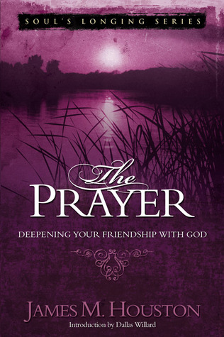 The Prayer: Deepening Your Friendship with God James M. Houston
