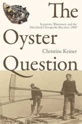 The Oyster Question: Scientists, Watermen, and the Maryland Chesapeake Bay since 1880 Christine Keiner