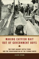 Making Catfish Bait out of Government Boys: The Fight against Cattle Ticks and the Transformation of the Yeoman South Claire Strom