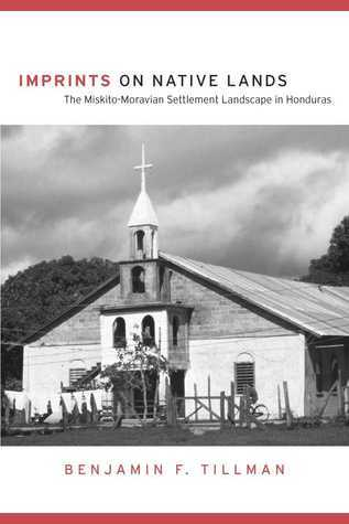 Imprints on Native Lands: The Miskito-Moravian Settlement Landscape in Honduras  by  Benjamin F. Tillman