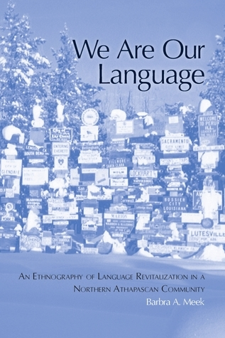 We Are Our Language: An Ethnography of Language Revitalization in a Northern Athabaskan Community  by  Barbra A. Meek