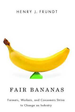 Fair Bananas!: Farmers, Workers, and Consumers Strive to Change an Industry  by  Henry J. Frundt