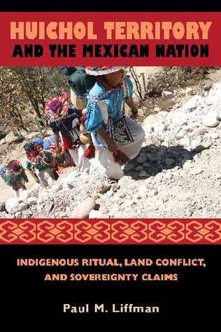 Huichol Territory and the Mexican Nation: Indigenous Ritual, Land Conflict, and Sovereignty Claims Paul M. Liffman