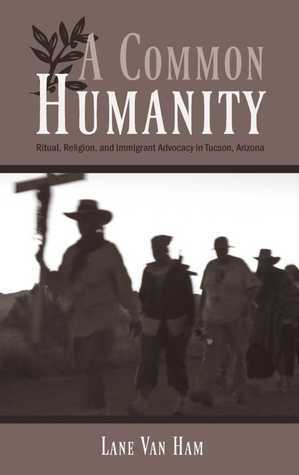 A Common Humanity: Ritual, Religion, and Immigrant Advocacy in Tucson, Arizona  by  Lane Van Ham