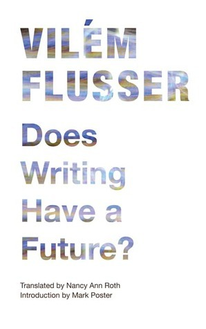 Does Writing Have a Future?  by  Vilém Flusser