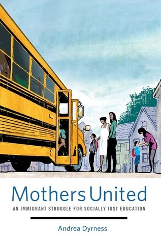 Mothers United: An Immigrant Struggle for Socially Just Education  by  Andrea Dyrness