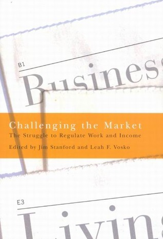 Challenging the Market: The Struggle to Regulate Work and Income  by  Jim Stanford