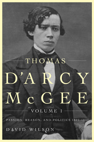 Thomas DArcy McGee, Volume 1: Passion, Reason, and Politics, 1825-1857  by  David Wilson