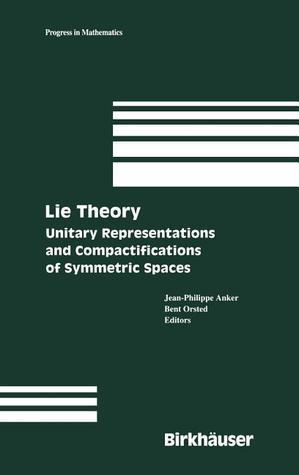Lie Theory: Unitary Representations and Compactifications of Symmetric Spaces  by  Jean-Philippe Anker