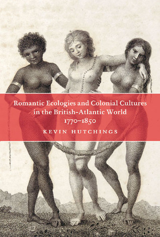 Romantic Ecologies and Colonial Cultures in the British Atlantic World, 1770-1850  by  Kevin Hutchings
