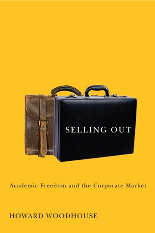 Selling Out: Academic Freedom and the Corporate Market Howard Woodhouse