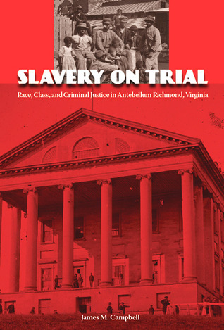 Slavery on Trial: Race, Class, and Criminal Justice in Antebellum Richmond, Virginia  by  James Campbell