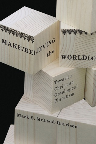 Make/Believing the World(s): Toward a Christian Ontological Pluralism  by  Mark S. Mcleod-Harrison