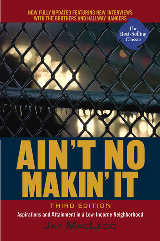 Aint No Makin It: Aspirations and Attainment in a Low-Income Neighborhood  by  Jay MacLeod