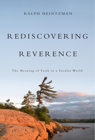 Rediscovering Reverence: The Meaning of Faith in a Secular World Ralph Heintzman