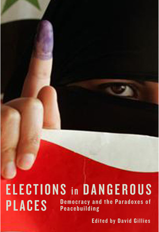 Elections in Dangerous Places: Democracy and the Paradoxes of Peacebuilding David Gillies