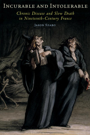 Incurable and Intolerable: Chronic Disease and Slow Death in Nineteenth-Century France Jason Szabo