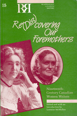 Re(dis)Covering Our Foremothers: Nineteenth-Century Canadian Womens Writers  by  Lorraine Mcmullen