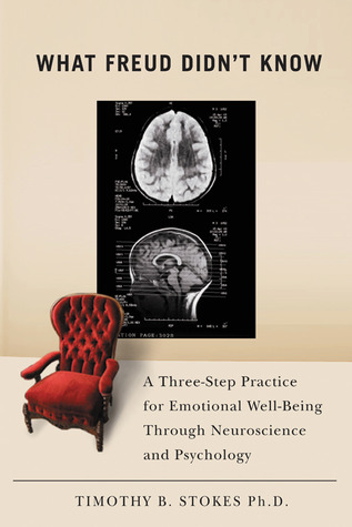 What Freud Didnt Know: A Three-Step Practice for Emotional Well-Being through Neuroscience and Psychology Timothy B. Stokes