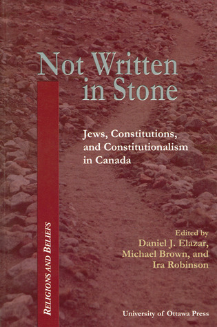 Not Written in Stone: Jews, Constitutions, and Constitutionalism in Canada  by  Daniel J. Elazar