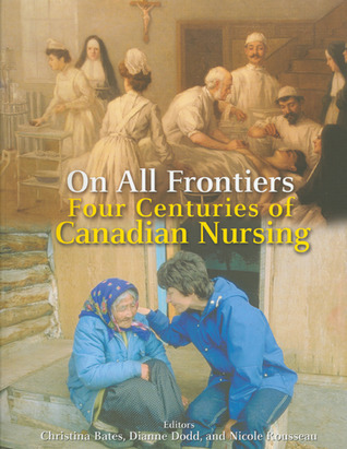 On All Frontiers: Four Centuries of Canadian Nursing  by  Christina Bates