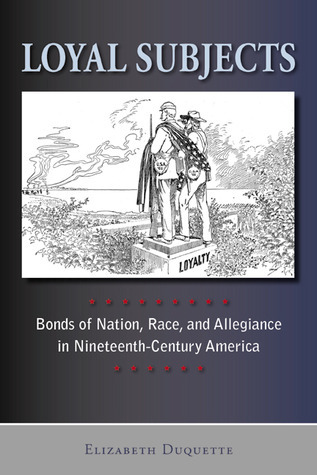 Loyal Subjects: Bonds of Nation, Race, and Allegiance in Nineteenth-Century America  by  Elizabeth Duquette