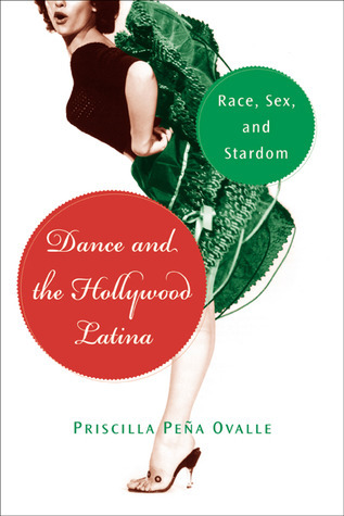 Dance and the Hollywood Latina: Race, Sex, and Stardom  by  Priscilla Pena Ovalle