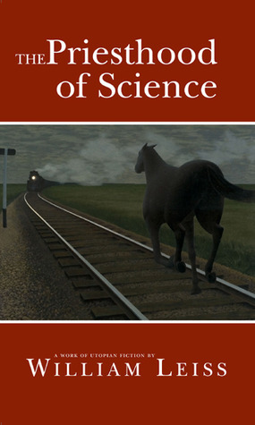 The Priesthood of Science: A Work of Utopian Fiction William Leiss