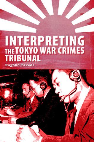 Interpreting the Tokyo War Crimes Trial: A Sociopolitical Analysis  by  Kayoko Takeda